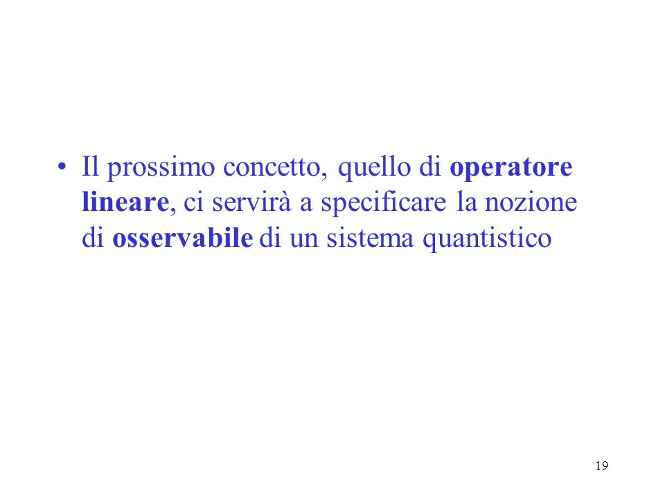 Il prossimo concetto, quello di operatore lineare, ci servirà a specificare la nozione di osservabile di un sistema quantistico