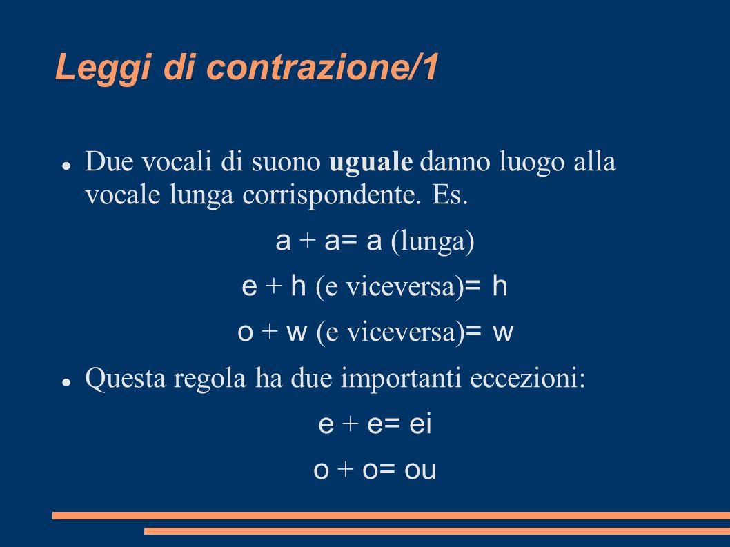 Leggi di contrazione/1 Due vocali di suono uguale danno luogo alla vocale lunga corrispondente. Es.