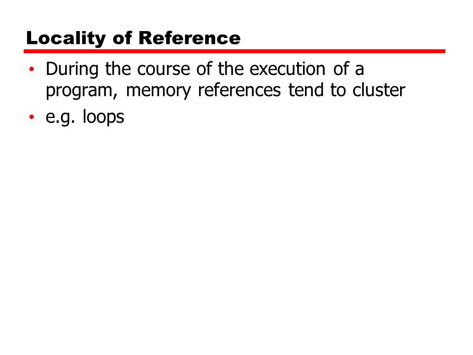 Locality of Reference During the course of the execution of a program, memory references tend to cluster.
