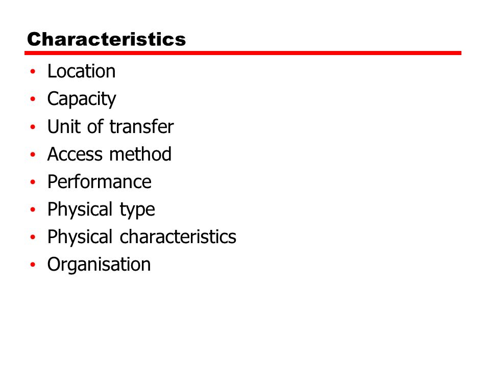CharacteristicsLocation. Capacity. Unit of transfer. Access method. Performance. Physical type. Physical characteristics.