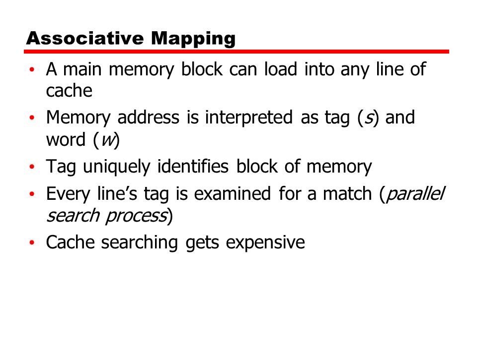 Associative Mapping A main memory block can load into any line of cache. Memory address is interpreted as tag (s) and word (w)