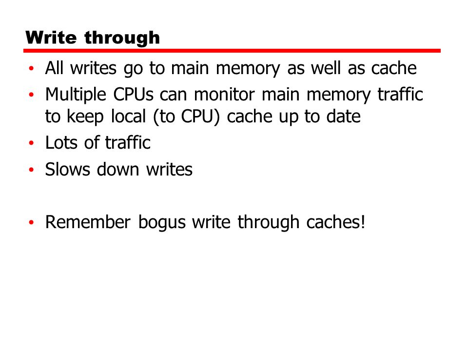 Write throughAll writes go to main memory as well as cache. Multiple CPUs can monitor main memory traffic to keep local (to CPU) cache up to date.