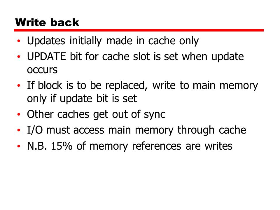 Write backUpdates initially made in cache only. UPDATE bit for cache slot is set when update occurs.