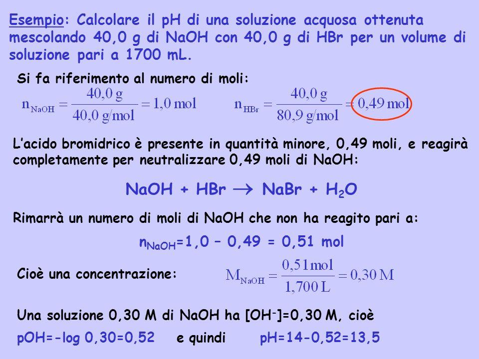 Esempio: Calcolare il pH di una soluzione acquosa ottenuta mescolando 40,0 g di NaOH con 40,0 g di HBr per un volume di soluzione pari a 1700 mL.