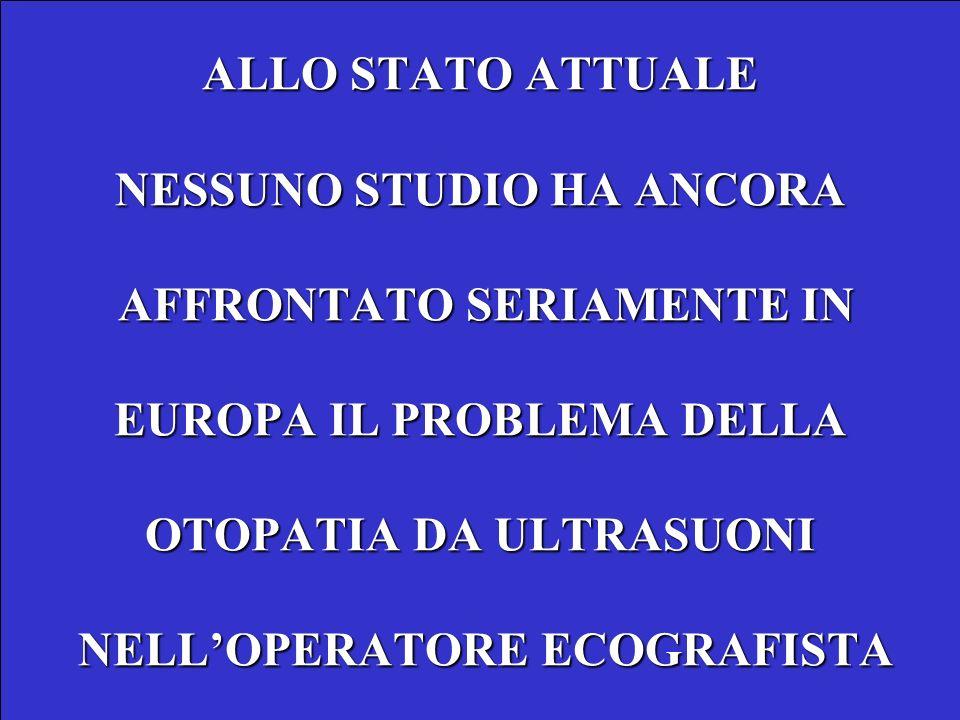 ALLO STATO ATTUALE NESSUNO STUDIO HA ANCORA AFFRONTATO SERIAMENTE IN EUROPA IL PROBLEMA DELLA OTOPATIA DA ULTRASUONI NELL'OPERATORE ECOGRAFISTA
