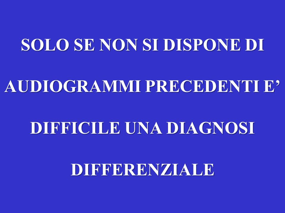 SOLO SE NON SI DISPONE DI AUDIOGRAMMI PRECEDENTI E' DIFFICILE UNA DIAGNOSI DIFFERENZIALE