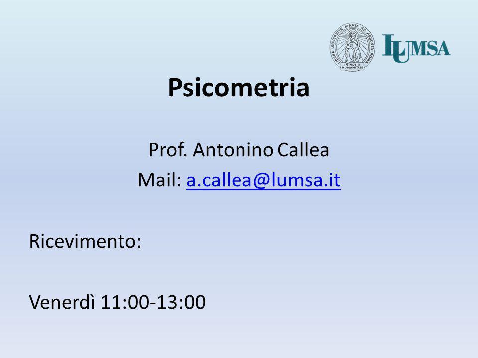 Psicometria Prof. Antonino Callea Mail: a.callea@lumsa.it Ricevimento: Venerdì 11:00-13:00