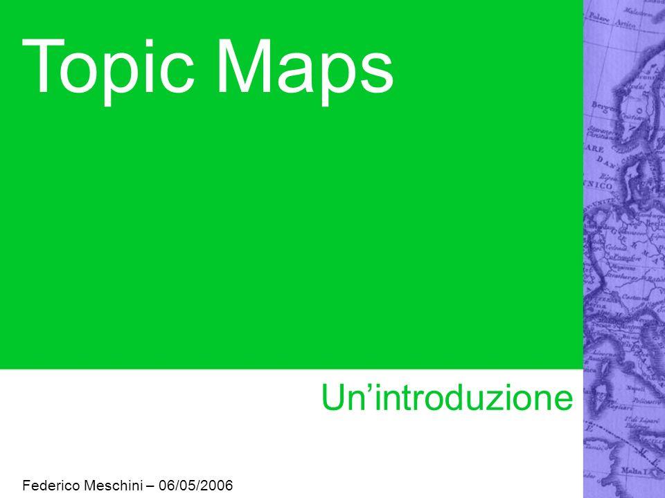 Topic Maps Un'introduzione Federico Meschini – 06/05/2006