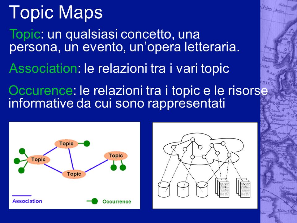 Topic Maps Topic: un qualsiasi concetto, una persona, un evento, un'opera letteraria. Association: le relazioni tra i vari topic.