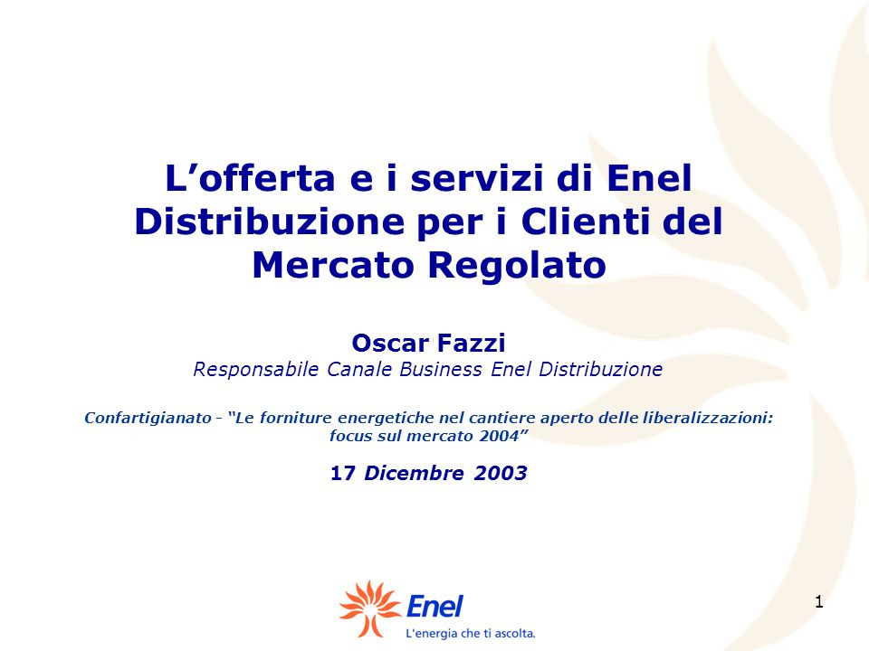 L'offerta e i servizi di Enel Distribuzione per i Clienti del Mercato Regolato Oscar Fazzi Responsabile Canale Business Enel Distribuzione Confartigianato - Le forniture energetiche nel cantiere aperto delle liberalizzazioni: focus sul mercato 2004 17 Dicembre 2003