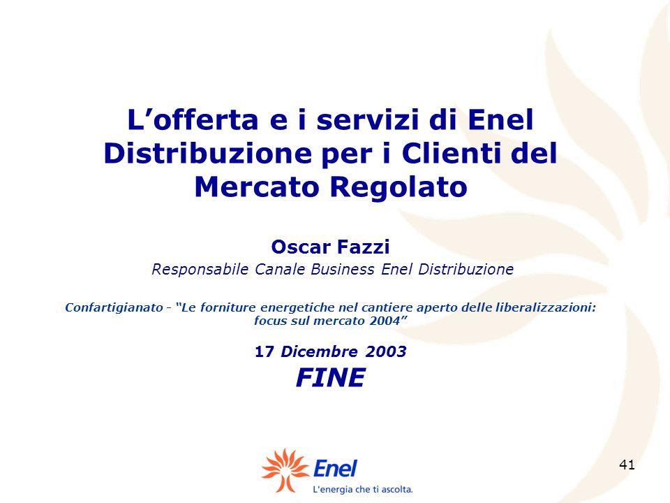 L'offerta e i servizi di Enel Distribuzione per i Clienti del Mercato Regolato Oscar Fazzi Responsabile Canale Business Enel Distribuzione Confartigianato - Le forniture energetiche nel cantiere aperto delle liberalizzazioni: focus sul mercato 2004 17 Dicembre 2003 FINE
