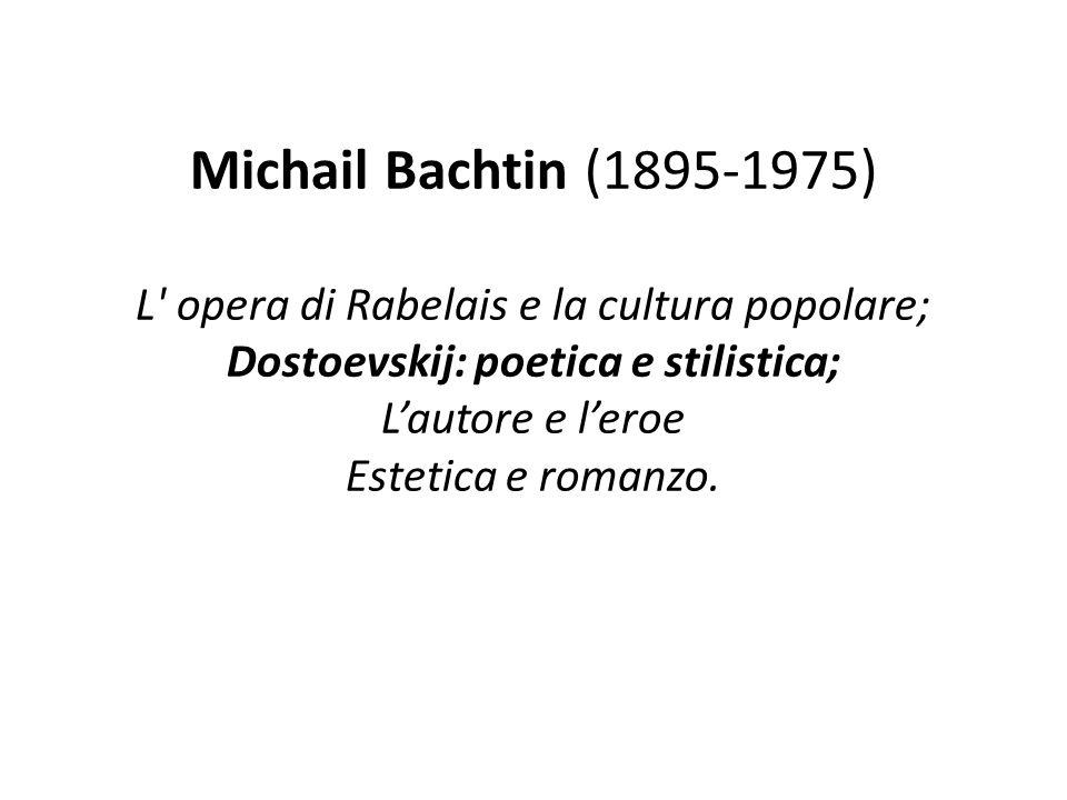 Michail Bachtin (1895-1975) L opera di Rabelais e la cultura popolare; Dostoevskij: poetica e stilistica; L'autore e l'eroe Estetica e romanzo.