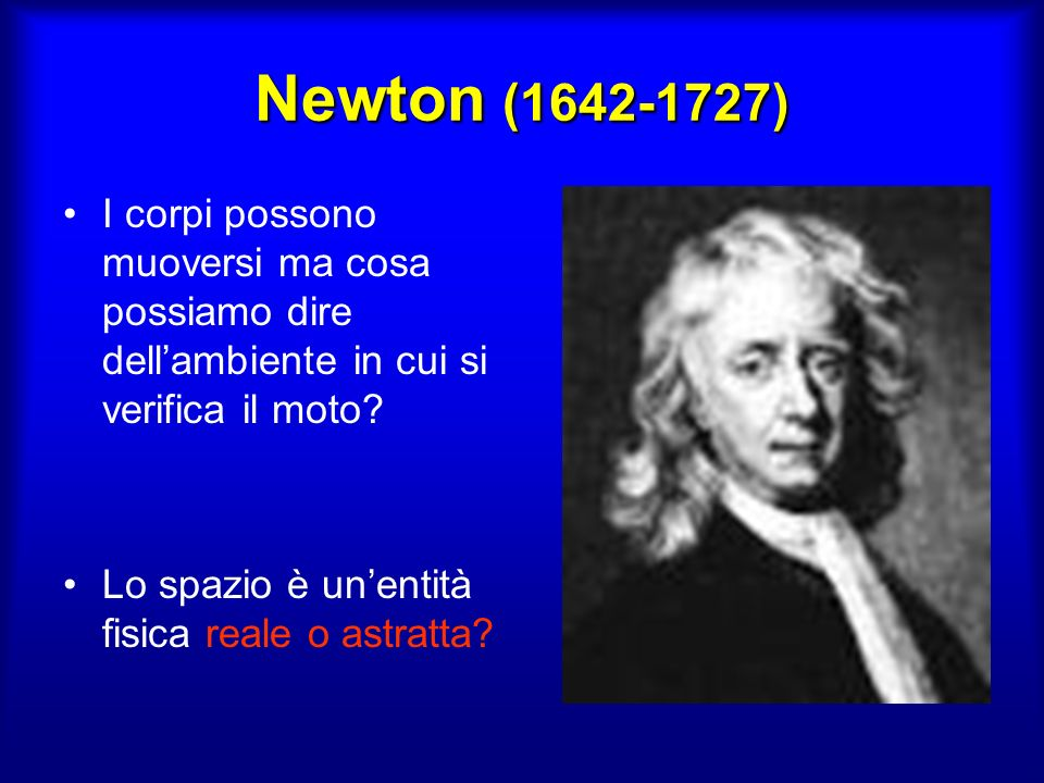 Newton (1642-1727) I corpi possono muoversi ma cosa possiamo dire dell'ambiente in cui si verifica il moto