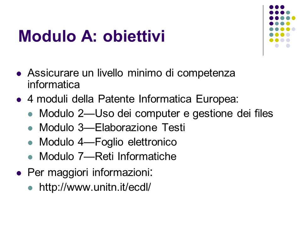 Modulo A: obiettivi Assicurare un livello minimo di competenza informatica. 4 moduli della Patente Informatica Europea:
