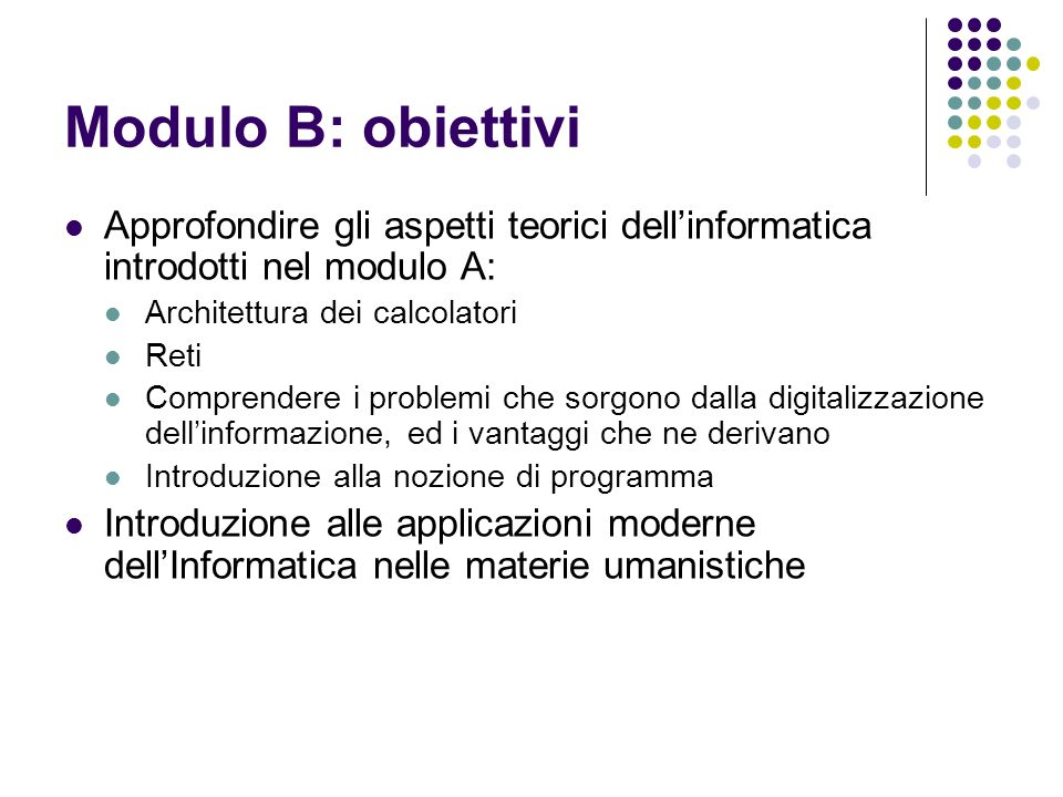 Modulo B: obiettivi Approfondire gli aspetti teorici dell'informatica introdotti nel modulo A: Architettura dei calcolatori.