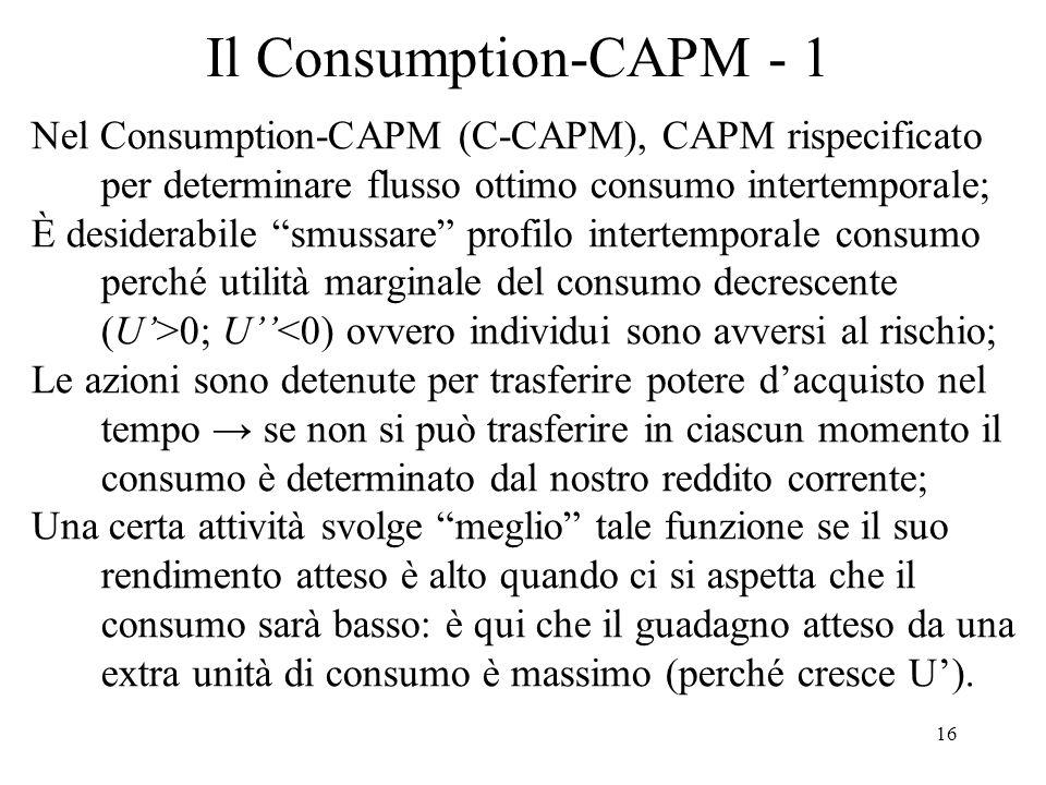 Il Consumption-CAPM - 1 Nel Consumption-CAPM (C-CAPM), CAPM rispecificato per determinare flusso ottimo consumo intertemporale;