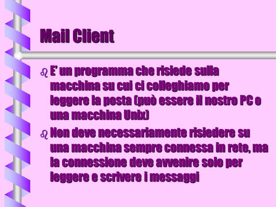 Mail Client E' un programma che risiede sulla macchina su cui ci colleghiamo per leggere la posta (può essere il nostro PC o una macchina Unix)