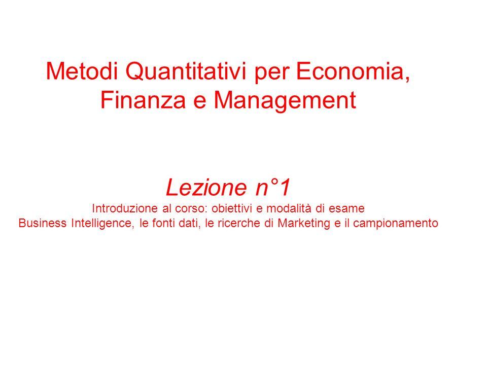 Metodi Quantitativi per Economia, Finanza e Management Lezione n°1 Introduzione al corso: obiettivi e modalità di esame Business Intelligence, le fonti dati, le ricerche di Marketing e il campionamento