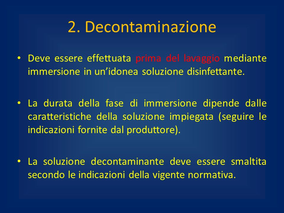 2. Decontaminazione Deve essere effettuata prima del lavaggio mediante immersione in un'idonea soluzione disinfettante.