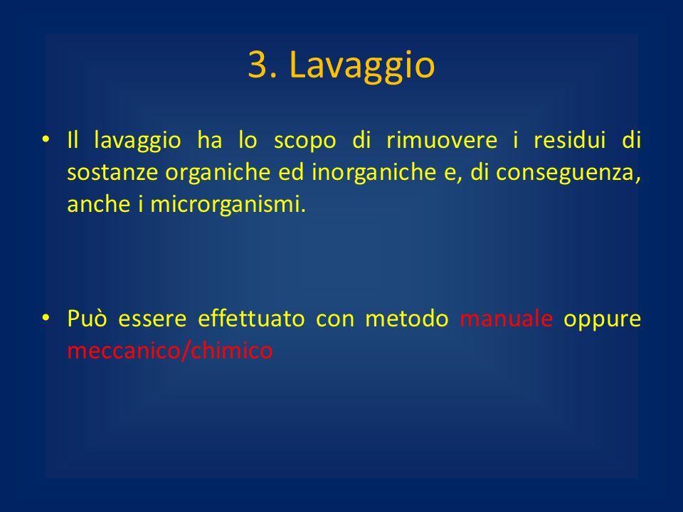 3. Lavaggio Il lavaggio ha lo scopo di rimuovere i residui di sostanze organiche ed inorganiche e, di conseguenza, anche i microrganismi.
