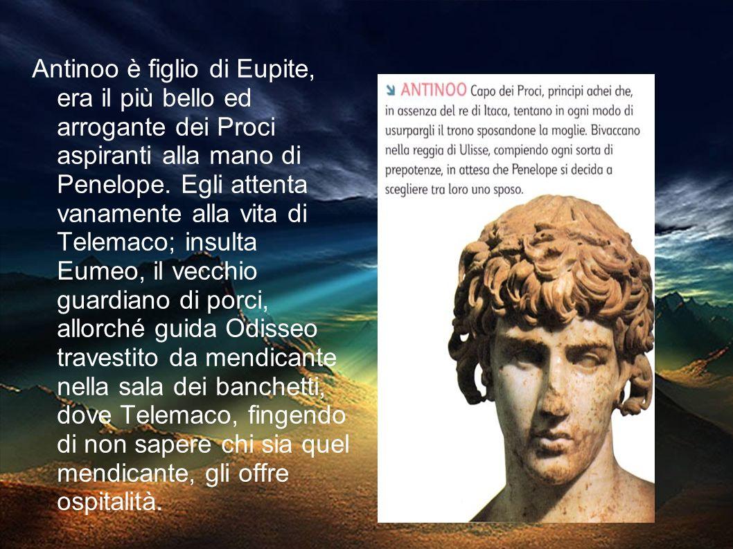 Antinoo è figlio di Eupite, era il più bello ed arrogante dei Proci aspiranti alla mano di Penelope.