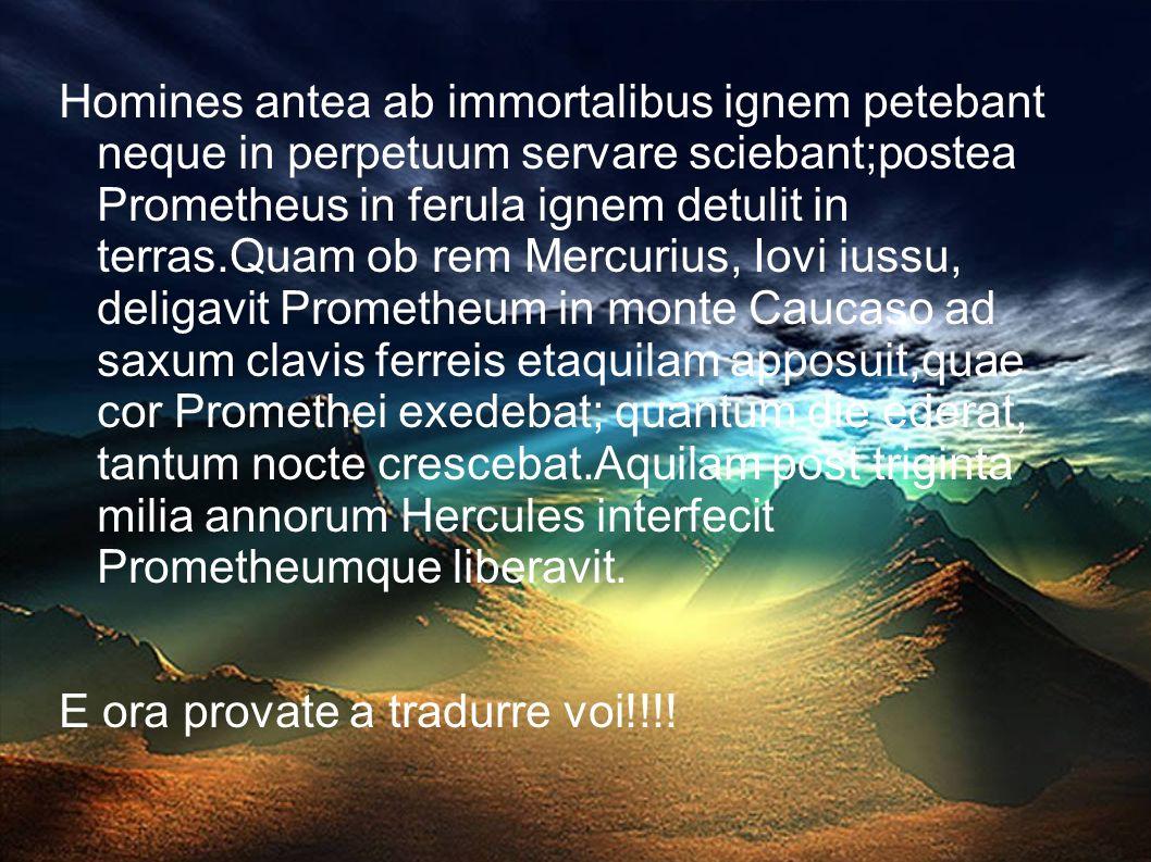 Homines antea ab immortalibus ignem petebant neque in perpetuum servare sciebant;postea Prometheus in ferula ignem detulit in terras.Quam ob rem Mercurius, Iovi iussu, deligavit Prometheum in monte Caucaso ad saxum clavis ferreis etaquilam apposuit,quae cor Promethei exedebat; quantum die ederat, tantum nocte crescebat.Aquilam post triginta milia annorum Hercules interfecit Prometheumque liberavit.