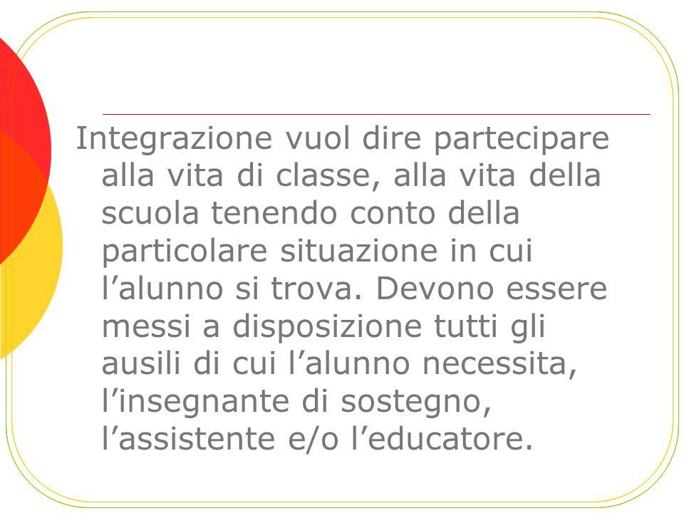 Integrazione vuol dire partecipare alla vita di classe, alla vita della scuola tenendo conto della particolare situazione in cui l'alunno si trova.