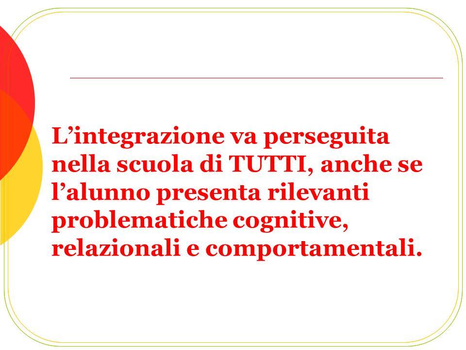 L'integrazione va perseguita nella scuola di TUTTI, anche se l'alunno presenta rilevanti problematiche cognitive, relazionali e comportamentali.