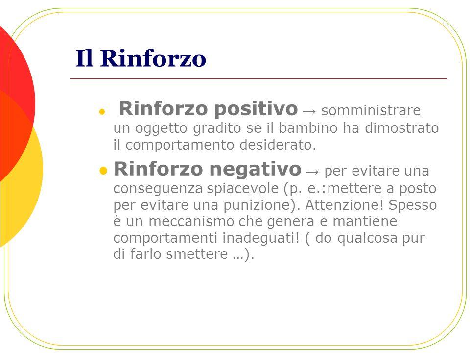 Il Rinforzo Rinforzo positivo → somministrare un oggetto gradito se il bambino ha dimostrato il comportamento desiderato.