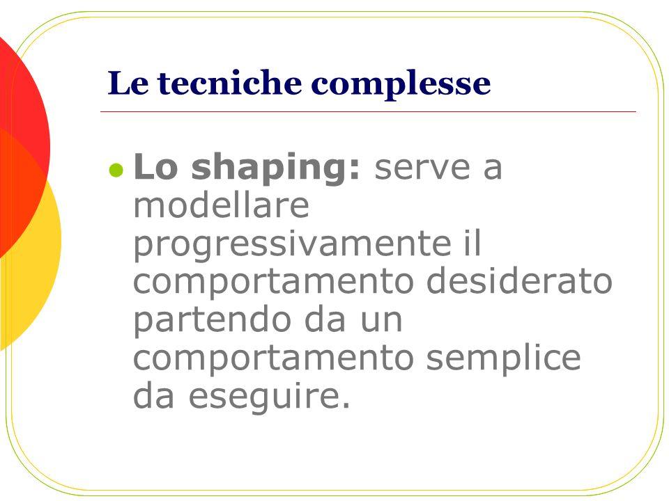Le tecniche complesse Lo shaping: serve a modellare progressivamente il comportamento desiderato partendo da un comportamento semplice da eseguire.