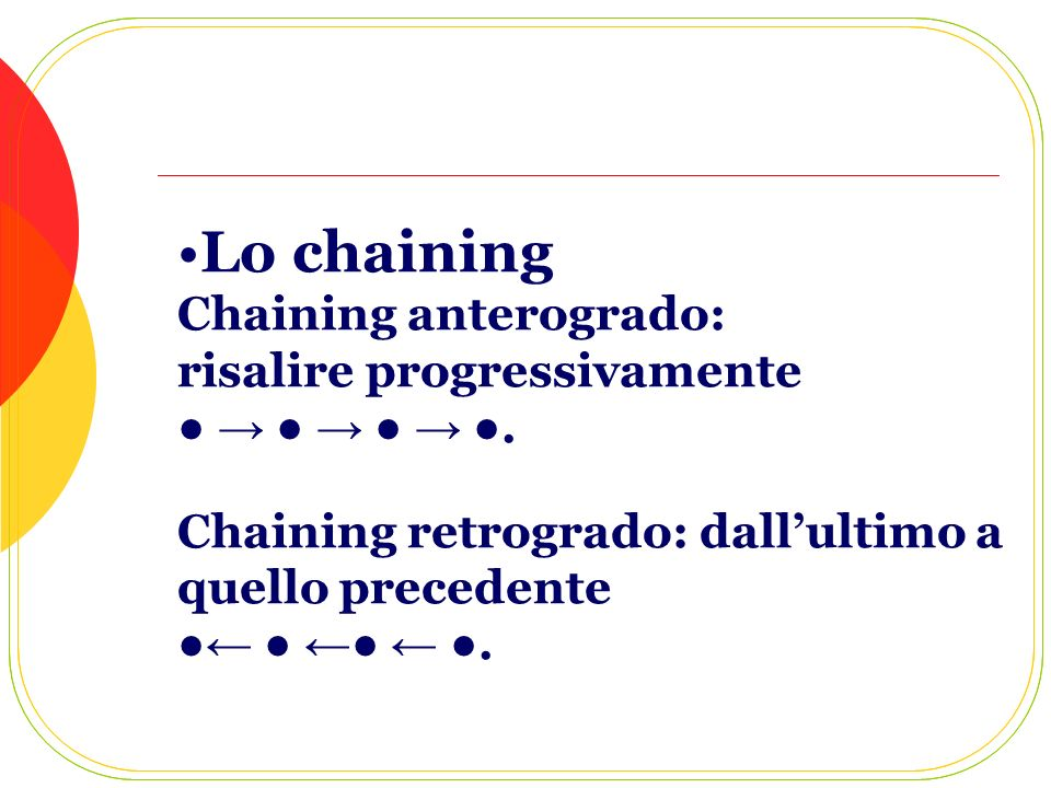 Lo chaining Chaining anterogrado: risalire progressivamente ● → ● → ● → ●.