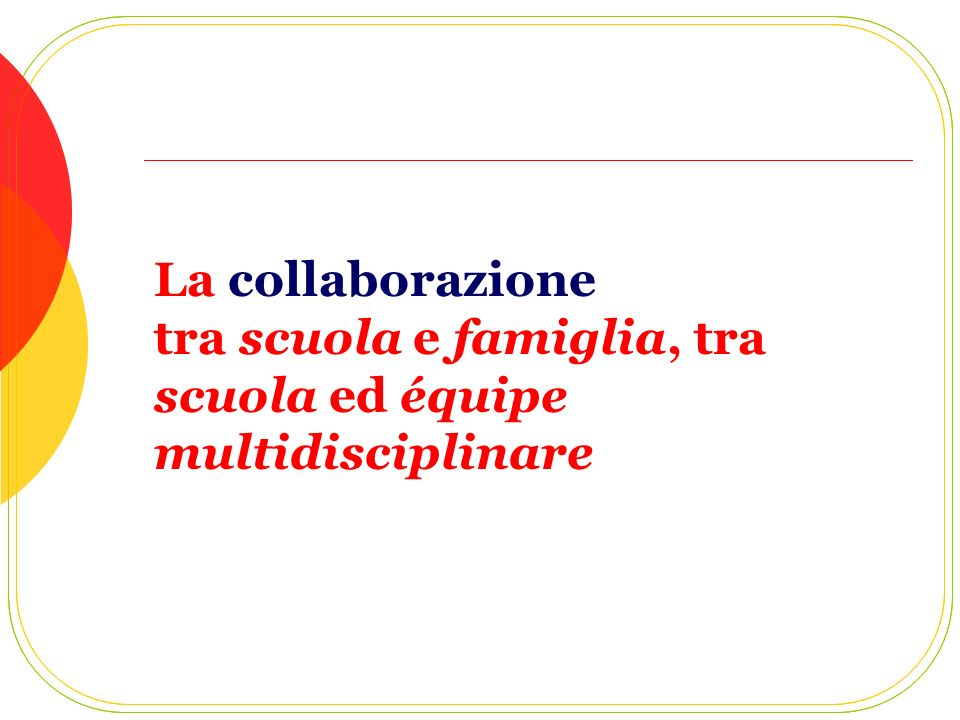 La collaborazione tra scuola e famiglia, tra scuola ed équipe multidisciplinare