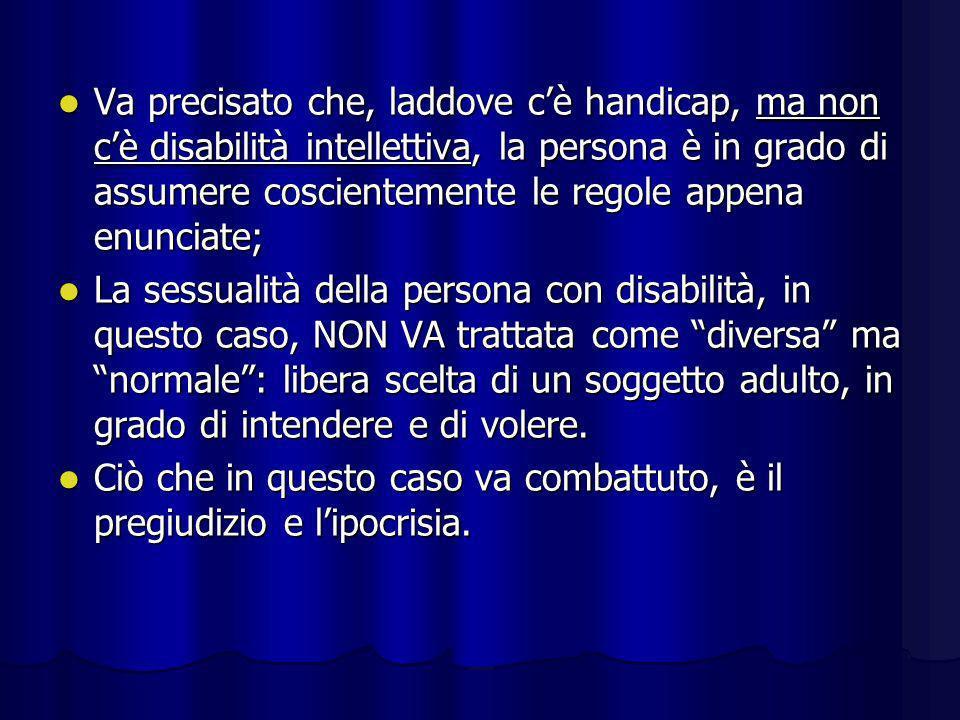 Va precisato che, laddove c'è handicap, ma non c'è disabilità intellettiva, la persona è in grado di assumere coscientemente le regole appena enunciate;
