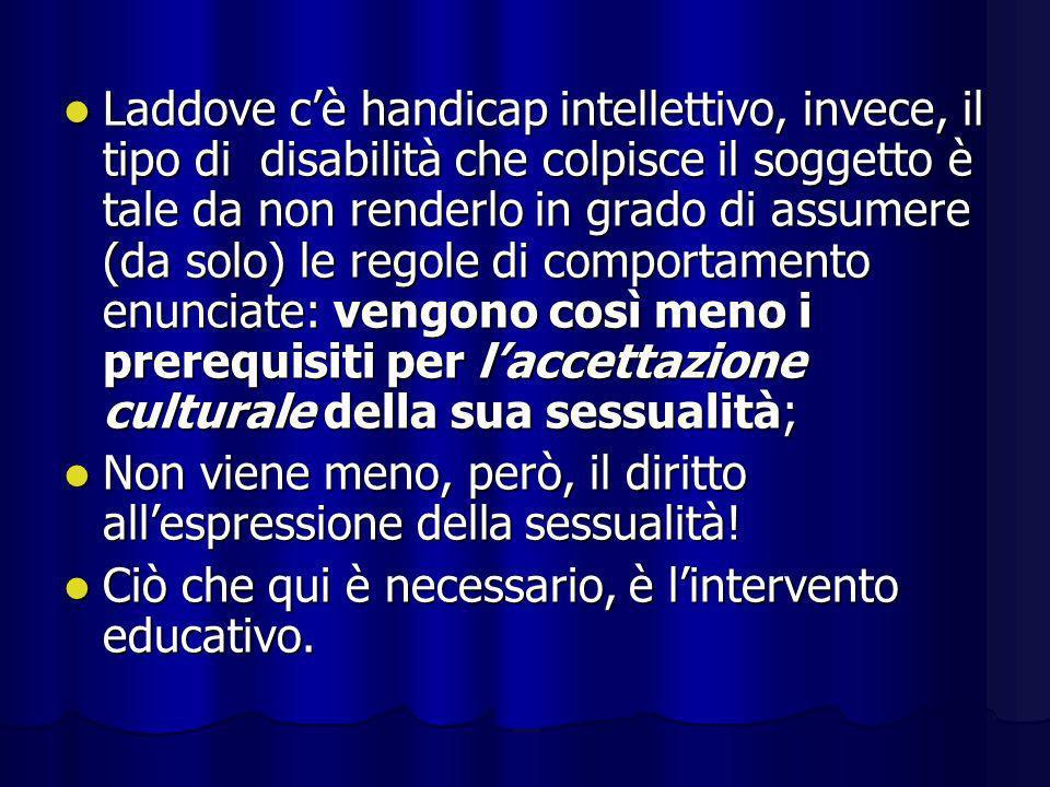 Laddove c'è handicap intellettivo, invece, il tipo di disabilità che colpisce il soggetto è tale da non renderlo in grado di assumere (da solo) le regole di comportamento enunciate: vengono così meno i prerequisiti per l'accettazione culturale della sua sessualità;