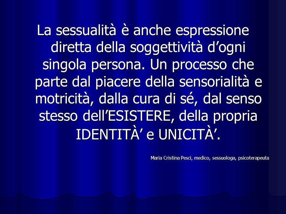 La sessualità è anche espressione diretta della soggettività d'ogni singola persona. Un processo che parte dal piacere della sensorialità e motricità, dalla cura di sé, dal senso stesso dell'ESISTERE, della propria IDENTITÀ' e UNICITÀ'.