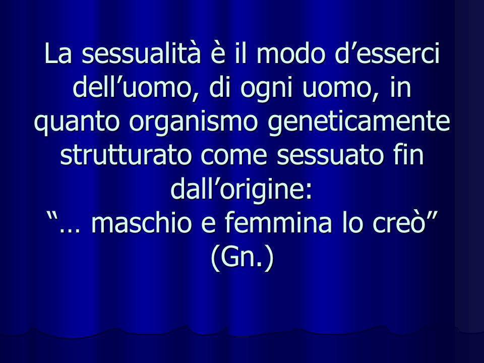 La sessualità è il modo d'esserci dell'uomo, di ogni uomo, in quanto organismo geneticamente strutturato come sessuato fin dall'origine: … maschio e femmina lo creò (Gn.)