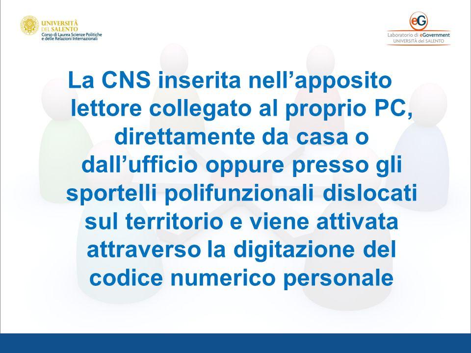 La CNS inserita nell'apposito lettore collegato al proprio PC, direttamente da casa o dall'ufficio oppure presso gli sportelli polifunzionali dislocati sul territorio e viene attivata attraverso la digitazione del codice numerico personale