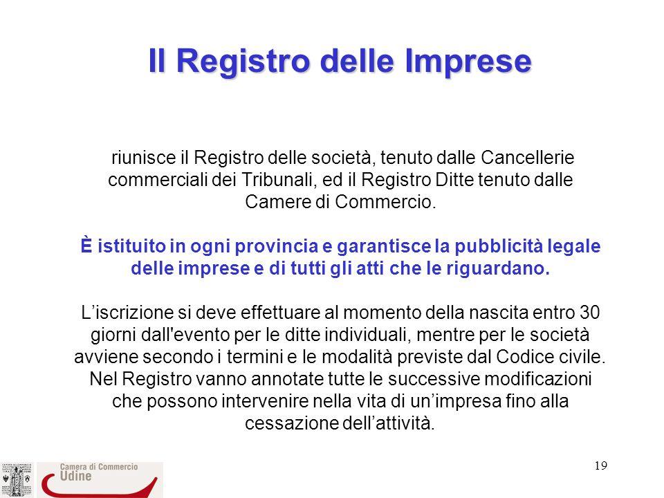 Il Registro delle Imprese riunisce il Registro delle società, tenuto dalle Cancellerie commerciali dei Tribunali, ed il Registro Ditte tenuto dalle Camere di Commercio.
