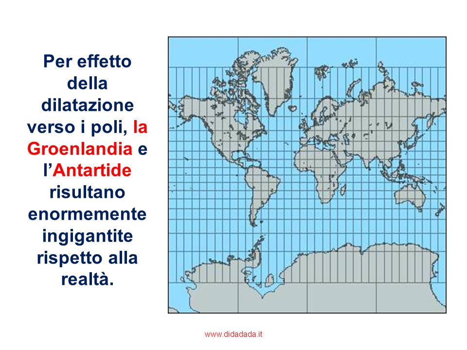 Per effetto della dilatazione verso i poli, la Groenlandia e l'Antartide risultano enormemente ingigantite rispetto alla realtà.