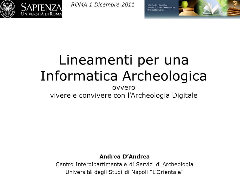 ROMA 1 Dicembre 2011 Lineamenti per una Informatica Archeologica ovvero vivere e convivere con l'Archeologia Digitale.
