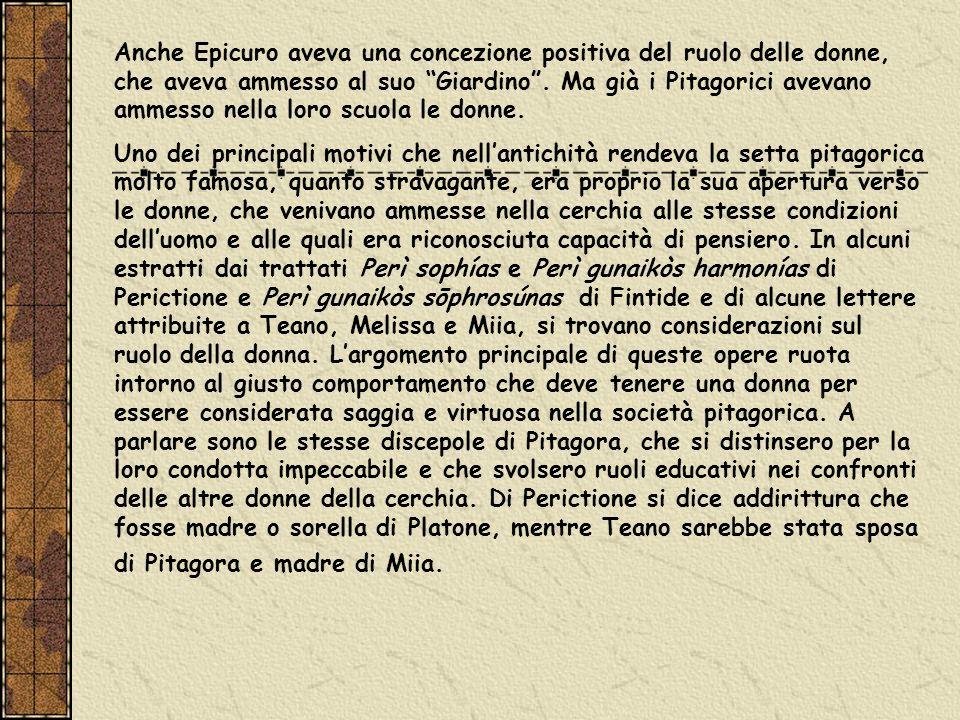 Anche Epicuro aveva una concezione positiva del ruolo delle donne, che aveva ammesso al suo Giardino . Ma già i Pitagorici avevano ammesso nella loro scuola le donne.