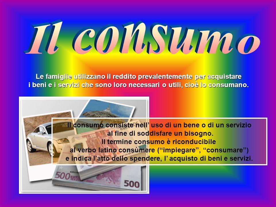 Il consumo Le famiglie utilizzano il reddito prevalentemente per acquistare. i beni e i servizi che sono loro necessari o utili, cioè lo consumano.