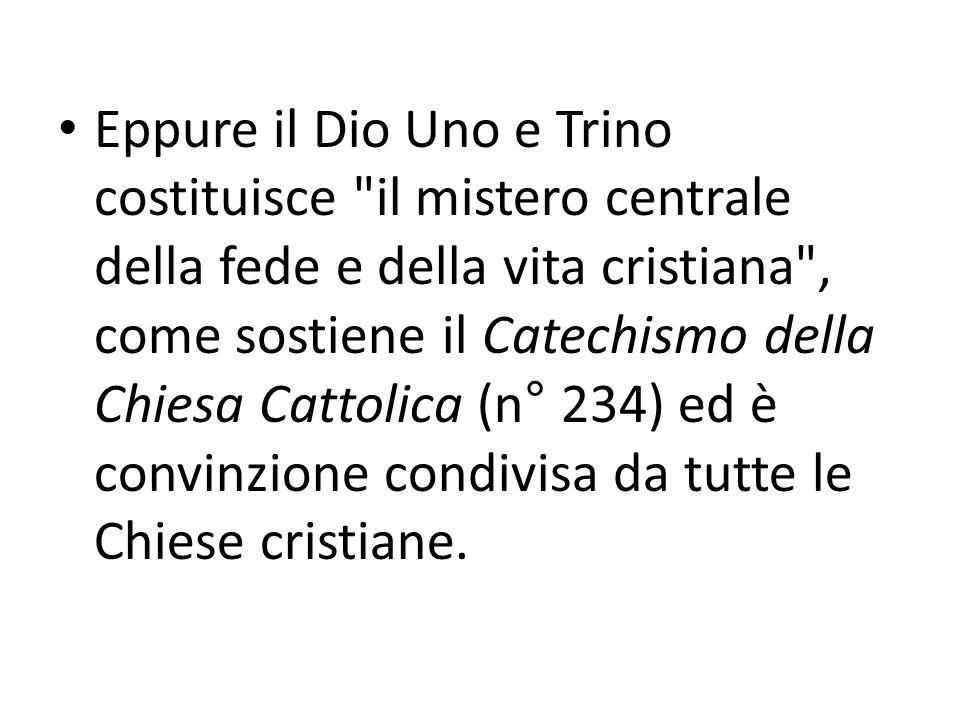 Eppure il Dio Uno e Trino costituisce il mistero centrale della fede e della vita cristiana , come sostiene il Catechismo della Chiesa Cattolica (n° 234) ed è convinzione condivisa da tutte le Chiese cristiane.