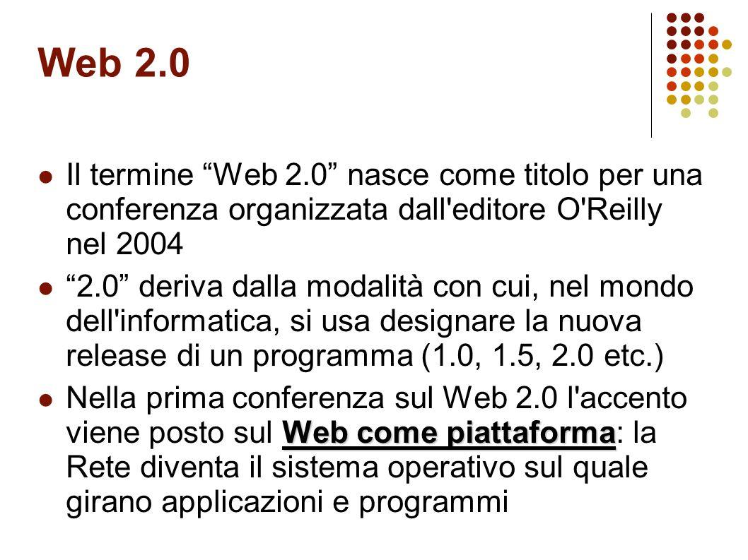Web 2.0 Il termine Web 2.0 nasce come titolo per una conferenza organizzata dall editore O Reilly nel 2004.