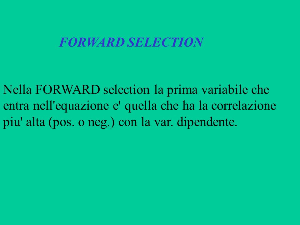 FORWARD SELECTIONNella FORWARD selection la prima variabile che. entra nell equazione e quella che ha la correlazione.