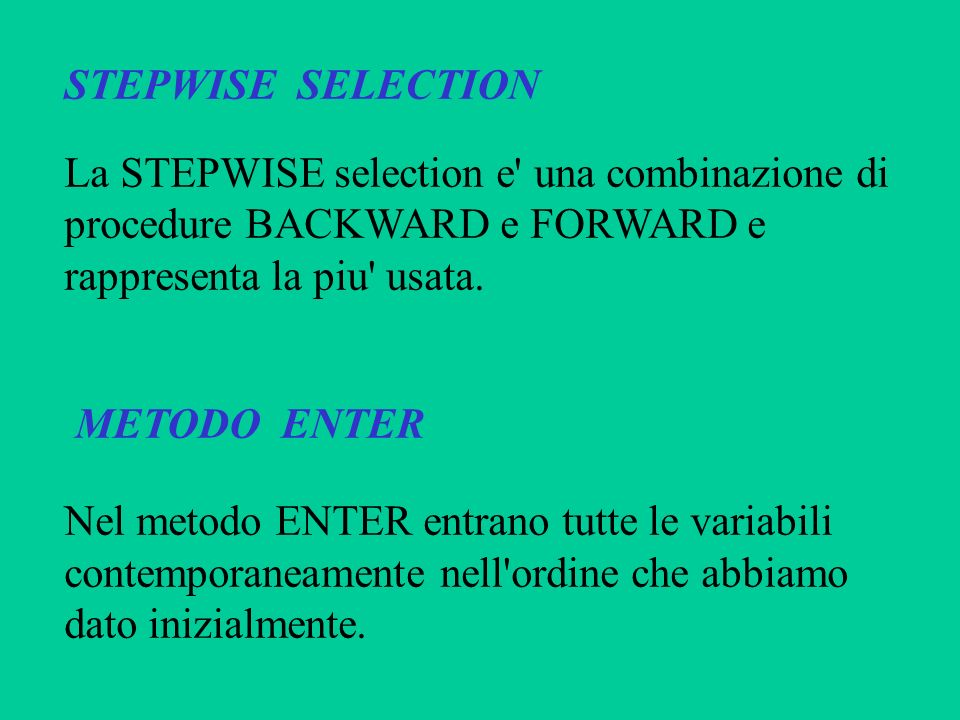 STEPWISE SELECTION La STEPWISE selection e una combinazione di. procedure BACKWARD e FORWARD e. rappresenta la piu usata.