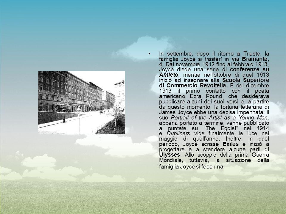 In settembre, dopo il ritorno a Trieste, la famiglia Joyce si trasferì in via Bramante, 4. Dal novembre 1912 fino al febbraio 1913, Joyce diede una serie di conferenze su Amleto, mentre nell ottobre di quel 1913 iniziò ad insegnare alla Scuola Superiore di Commercio Revoltella. È del dicembre 1913 il primo contatto con il poeta americano Ezra Pound, che desiderava pubblicare alcuni dei suoi versi e, a partire da questo momento, la fortuna letteraria di James Joyce ebbe una decisa impennata: il suo Portrait of the Artist as a Young Man, appena portato a termine, venne pubblicato a puntate su The Egoist nel 1914 e Dubliners vide finalmente la luce nel maggio di quell'anno.