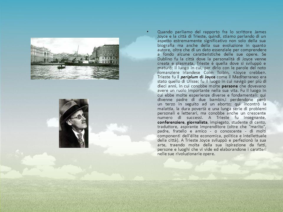 Quando parliamo del rapporto fra lo scrittore James Joyce e la città di Trieste, quindi, stiamo parlando di un aspetto estremamente significativo non solo della sua biografia ma anche della sua evoluzione in quanto autore, oltre che di un dato essenziale per comprendere a fondo alcune caratteristiche delle sue opere. Se Dublino fu la città dove la personalità di Joyce venne creata e plasmata, Trieste è quella dove si sviluppò e maturò; il luogo in cui, per dirlo con le parole del noto romanziere irlandese Colm Toibin, «Joyce crebbe».