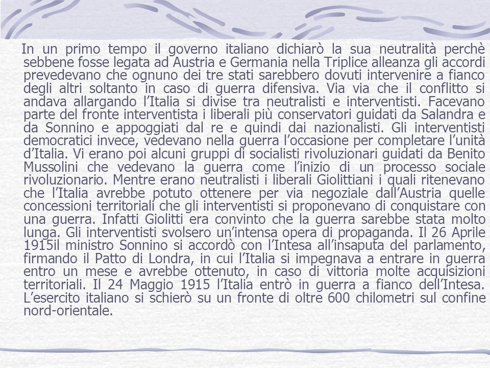 In un primo tempo il governo italiano dichiarò la sua neutralità perchè sebbene fosse legata ad Austria e Germania nella Triplice alleanza gli accordi prevedevano che ognuno dei tre stati sarebbero dovuti intervenire a fianco degli altri soltanto in caso di guerra difensiva.