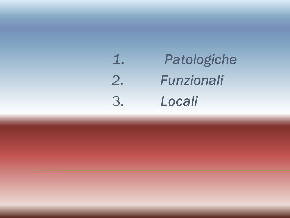 1. Patologiche 2. Funzionali 3. Locali